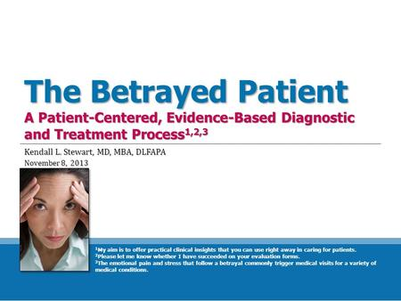 The Betrayed Patient A Patient-Centered, Evidence-Based Diagnostic and Treatment Process 1,2,3 Kendall L. Stewart, MD, MBA, DLFAPA November 8, 2013 1 My.