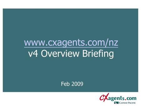 Www.cxagents.com/nz www.cxagents.com/nz v4 Overview Briefing Feb 2009.