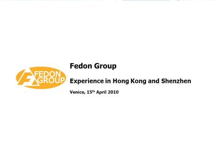 Fedon Group Experience in Hong Kong and Shenzhen Venice, 15 th April 2010.