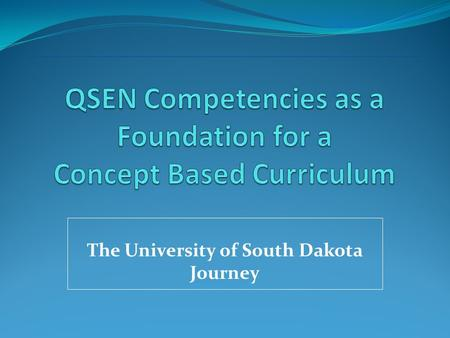 The University of South Dakota Journey Curriculum Innovation in a Complex Nursing Program Five Campuses Distance Program.