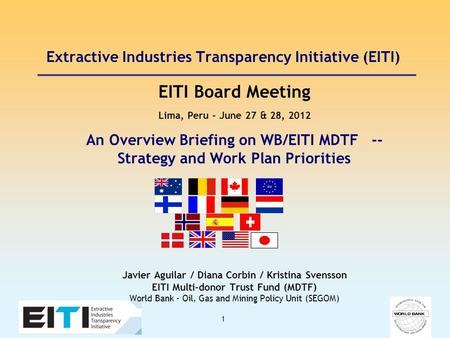 1 Extractive Industries Transparency Initiative (EITI) EITI Board Meeting Lima, Peru – June 27 & 28, 2012 An Overview Briefing on WB/EITI MDTF -- Strategy.
