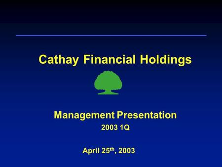 Cathay Financial Holdings April 25 th, 2003 Management Presentation 2003 1Q.