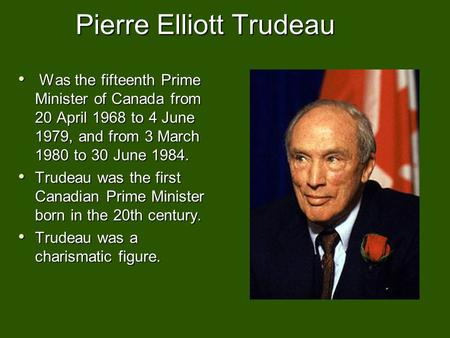 Pierre Elliott Trudeau Was the fifteenth Prime Minister of Canada from 20 April 1968 to 4 June 1979, and from 3 March 1980 to 30 June 1984. Was the fifteenth.