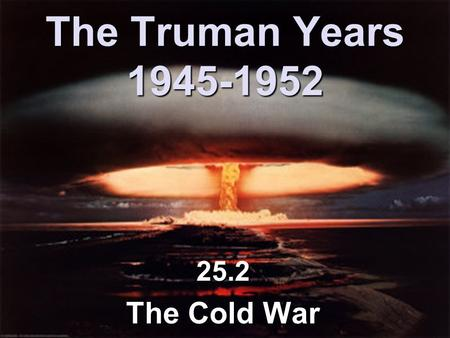 The Truman Years 1945-1952 25.2 The Cold War. The Cold War 1945-1991 Time of suspicion, hostility, & competition between USA & USSR.