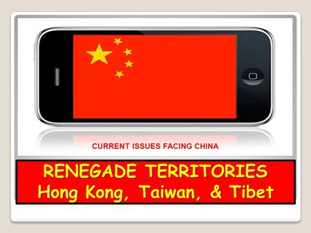 RENEGADE TERRITORIES Hong Kong, Taiwan, & Tibet CURRENT ISSUES FACING CHINA.