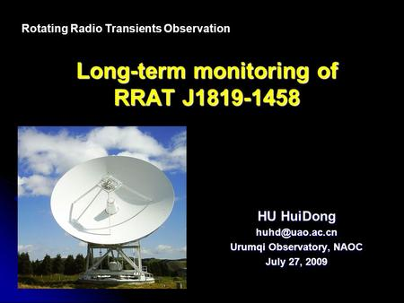 Long-term monitoring of RRAT J1819-1458 HU HuiDong Urumqi Observatory, NAOC July 27, 2009 Rotating Radio Transients Observation.