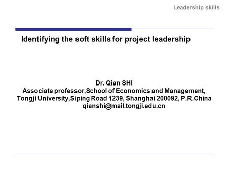 Leadership skills Identifying the soft skills for project leadership Dr. Qian SHI Associate professor,School of Economics and Management, Tongji University,Siping.