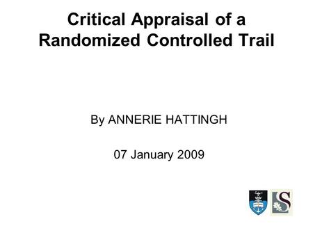 Critical Appraisal of a Randomized Controlled Trail By ANNERIE HATTINGH 07 January 2009.