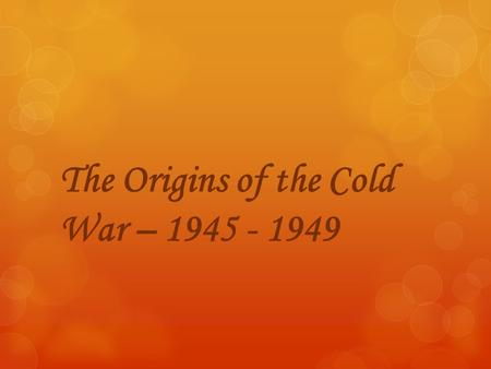 The Origins of the Cold War – 1945 - 1949. What went down after the war?