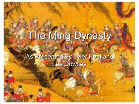 The Ming Dynasty As Presented By Tyler Kost and Lee Downey.