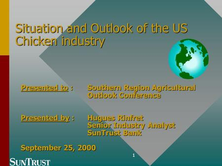 1 Situation and Outlook of the US Chicken industry Presented to : Southern Region Agricultural Outlook Conference Presented by : Hugues Rinfret Senior.