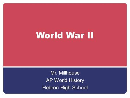 World War II Mr. Millhouse AP World History Hebron High School.