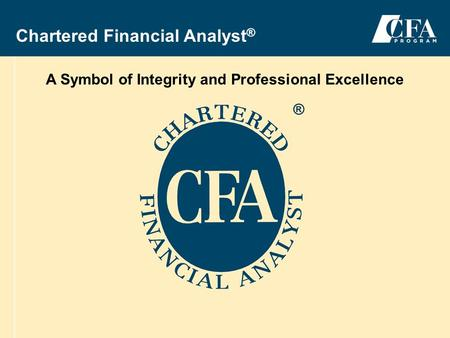 2004-2005 CFA ® Program 1 Chartered Financial Analyst ® A Symbol of Integrity and Professional Excellence ®