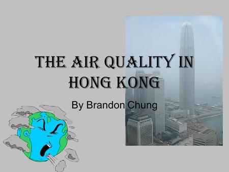 The Air Quality In Hong Kong By Brandon Chung. Are Humans Responsible for Air pollutions? YES THEY ARE!! But how??????