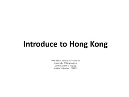 Introduce to Hong Kong Unit Name: Make a presentation Unit Code: BSBCMM401A Student's Name: Ping Lo Student's Number: C62905.