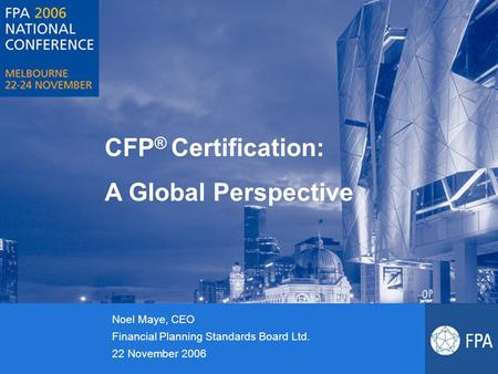 CFP ® Certification: A Global Perspective Noel Maye, CEO Financial Planning Standards Board Ltd. 22 November 2006.