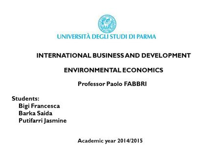 INTERNATIONAL BUSINESS AND DEVELOPMENT ENVIRONMENTAL ECONOMICS Professor Paolo FABBRI Students: Bigi Francesca Barka Saida Putifarri Jasmine Academic year.