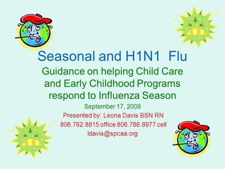 Seasonal and H1N1 Flu Guidance on helping Child Care and Early Childhood Programs respond to Influenza Season September 17, 2009 Presented by: Leona Davis.