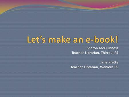 Sharon McGuinness Teacher Librarian, Thirroul PS Jane Pretty Teacher Librarian, Waniora PS.