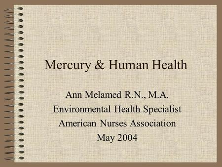 Mercury & Human Health Ann Melamed R.N., M.A. Environmental Health Specialist American Nurses Association May 2004.