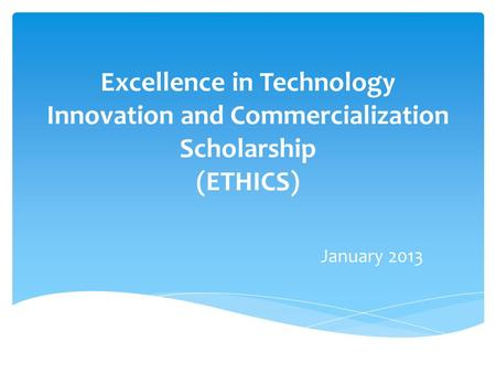 Excellence in Technology Innovation and Commercialization Scholarship (ETHICS) January 2013.