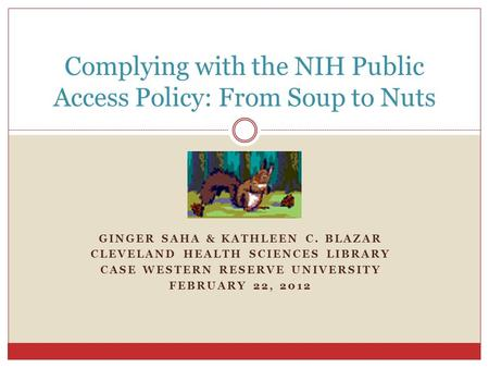 GINGER SAHA & KATHLEEN C. BLAZAR CLEVELAND HEALTH SCIENCES LIBRARY CASE WESTERN RESERVE UNIVERSITY FEBRUARY 22, 2012 Complying with the NIH Public Access.