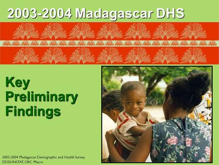 2003-2004 Madagascar Demographic and Health Survey DDSS/INSTAT, ORC Macro Key Preliminary Findings 2003-2004 Madagascar DHS.