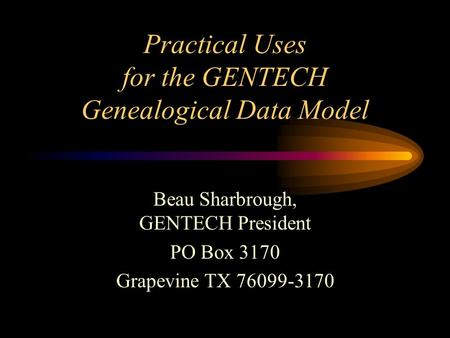 Practical Uses for the GENTECH Genealogical Data Model Beau Sharbrough, GENTECH President PO Box 3170 Grapevine TX 76099-3170.