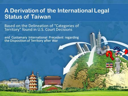 "A Derivation <strong>of</strong> <strong>the</strong> International Legal Status <strong>of</strong> Taiwan Based on <strong>the</strong> Delineation <strong>of</strong> ""Categories <strong>of</strong> Territory"" found in U.S. Court Decisions and Customary."