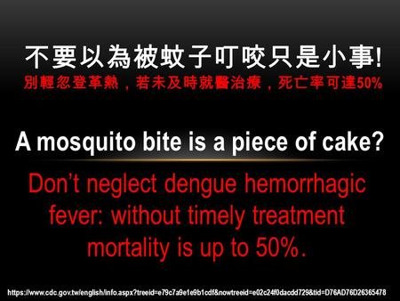 A mosquito bite is a piece of cake? Don't neglect dengue hemorrhagic fever: without timely treatment mortality is up to 50%. 不要以為被蚊子叮咬只是小事 ! 別輕忽登革熱,若未及時就醫治療,死亡率可達.