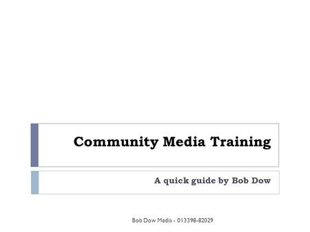 Community Media Training A quick guide by Bob Dow Bob Dow Media - 013398-82029.