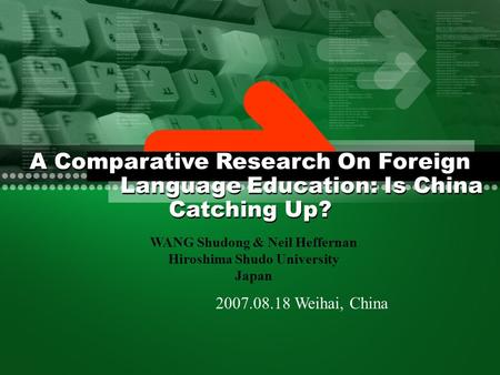2007.08.18 Weihai, China WANG Shudong & Neil Heffernan Hiroshima Shudo University Japan A Comparative Research On Foreign Language Education: Is China.
