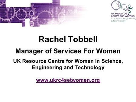 Rachel Tobbell Manager of Services For Women UK Resource Centre for Women in Science, Engineering and Technology www.ukrc4setwomen.org www.ukrc4setwomen.org.
