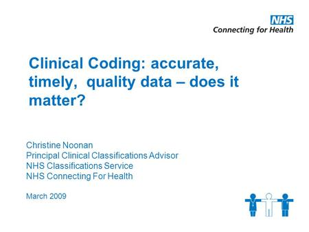 Clinical Coding: accurate, timely, quality data – does it matter? Christine Noonan Principal Clinical Classifications Advisor NHS Classifications Service.