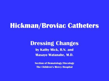 Hickman/Broviac Catheters Dressing Changes by Kathy Mick, R.N. and Masayo Watanabe, M.D. Section of Hematology/Oncology The Children's Mercy Hospital.