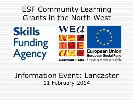 ESF Community Learning Grants in the North West Information Event: Lancaster 11 February 2014.