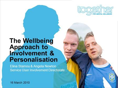 16 March 2010 The Wellbeing Approach to Involvement & Personalisation Elina Stamou & Angela Newton Service User Involvement Directorate.