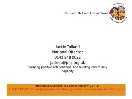 Parent Network Scotland, 152 Bath St, Glasgow, G2 4TB T: 0141 948 0022 E: Web:  Jackie.