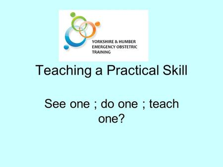 Teaching a Practical Skill See one ; do one ; teach one?