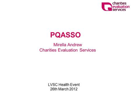 LVSC Health Event 26th March 2012 Mirella Andrew Charities Evaluation Services PQASSO.