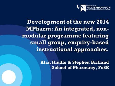Development of the new 2014 MPharm: An integrated, non- modular programme featuring small group, enquiry-based instructional approaches. Alan Hindle &