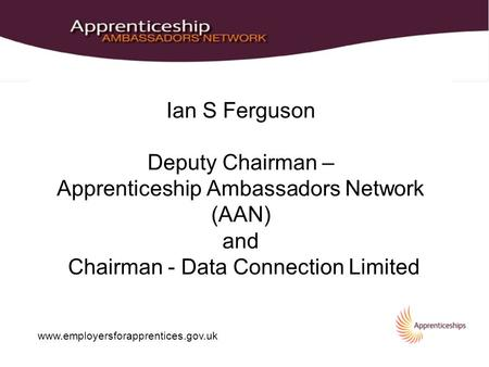 Www.employersforapprentices.gov.uk Ian S Ferguson Deputy Chairman – Apprenticeship Ambassadors Network (AAN) and Chairman - Data Connection Limited.
