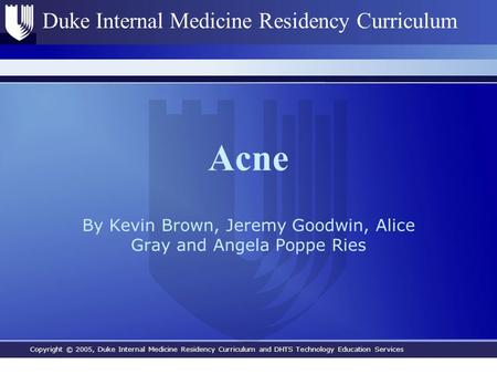 Copyright © 2005, Duke Internal Medicine Residency Curriculum and DHTS Technology Education Services Duke Internal Medicine Residency Curriculum Acne By.