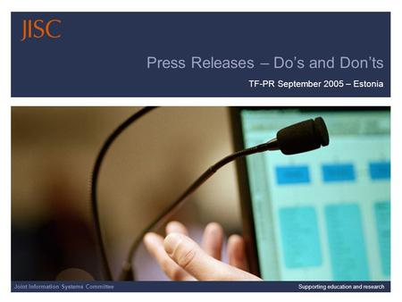 TF PR Meeting – Tartu Joint Information Systems Committee 23/09/2015 | JISC Presentation | Slide 1 Press Releases – Do's and Don'ts TF-PR September 2005.