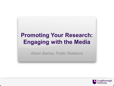 Promoting Your Research: Engaging with the Media Alison Barlow, Public Relations.