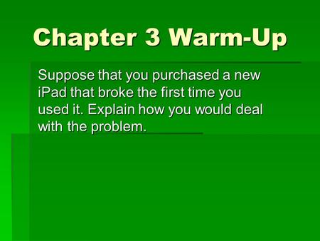 Chapter 3 Warm-Up Suppose that you purchased a new iPad that broke the first time you used it. Explain how you would deal with the problem.