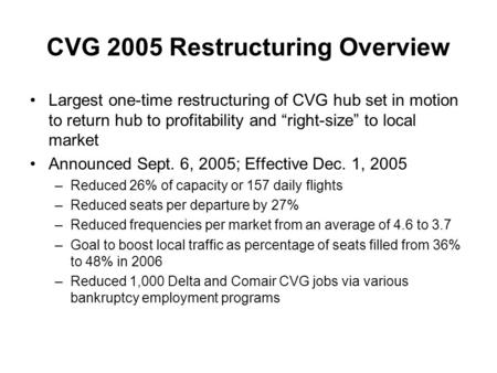 "CVG 2005 Restructuring Overview Largest one-time restructuring of CVG hub set in motion to return hub to profitability and ""right-size"" to local market."