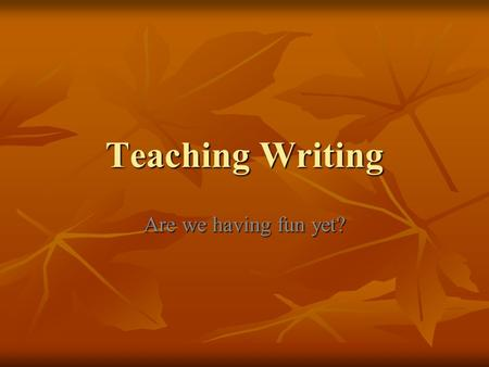 Teaching Writing Are we having fun yet?