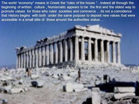 "The world ""economy"" means in Greek the ""rules of the house ""...Indeed all through the beginning of written culture, Numismatic appears to be the first."