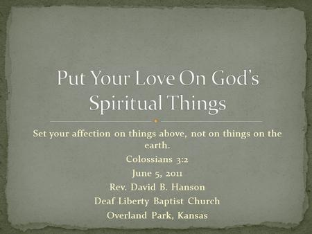 Set your affection on things above, not on things on the earth. Colossians 3:2 June 5, 2011 Rev. David B. Hanson Deaf Liberty Baptist Church Overland Park,